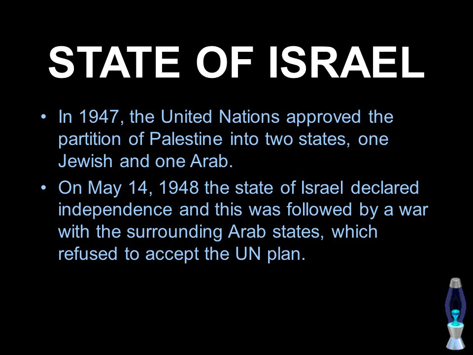 STATE OF ISRAEL In 1947, the United Nations approved the partition of Palestine into two states, one Jewish and one Arab.