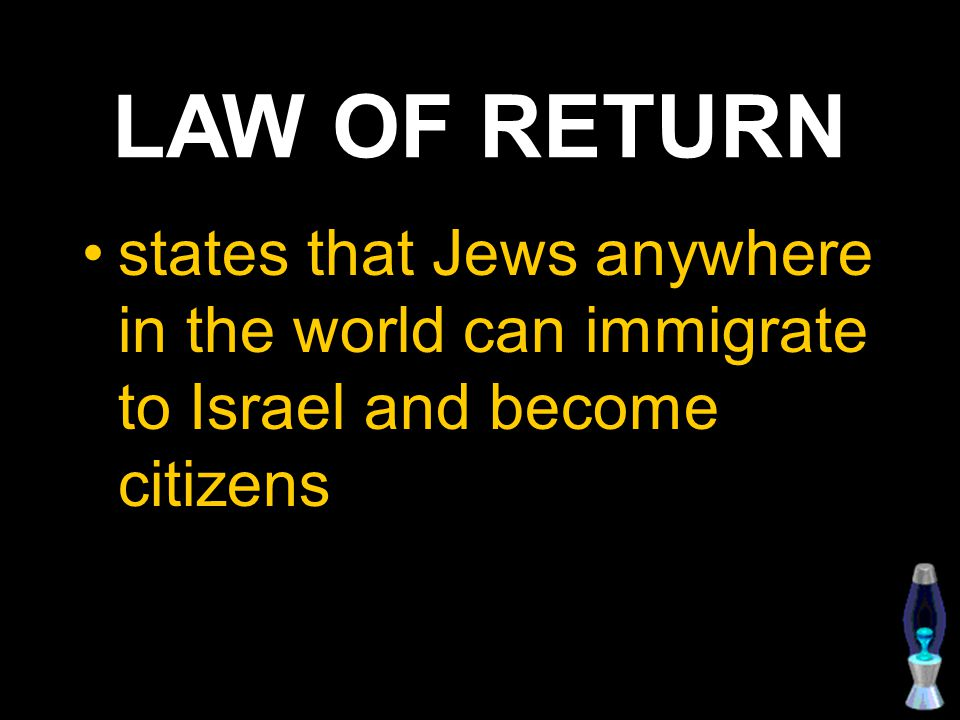 LAW OF RETURN states that Jews anywhere in the world can immigrate to Israel and become citizens