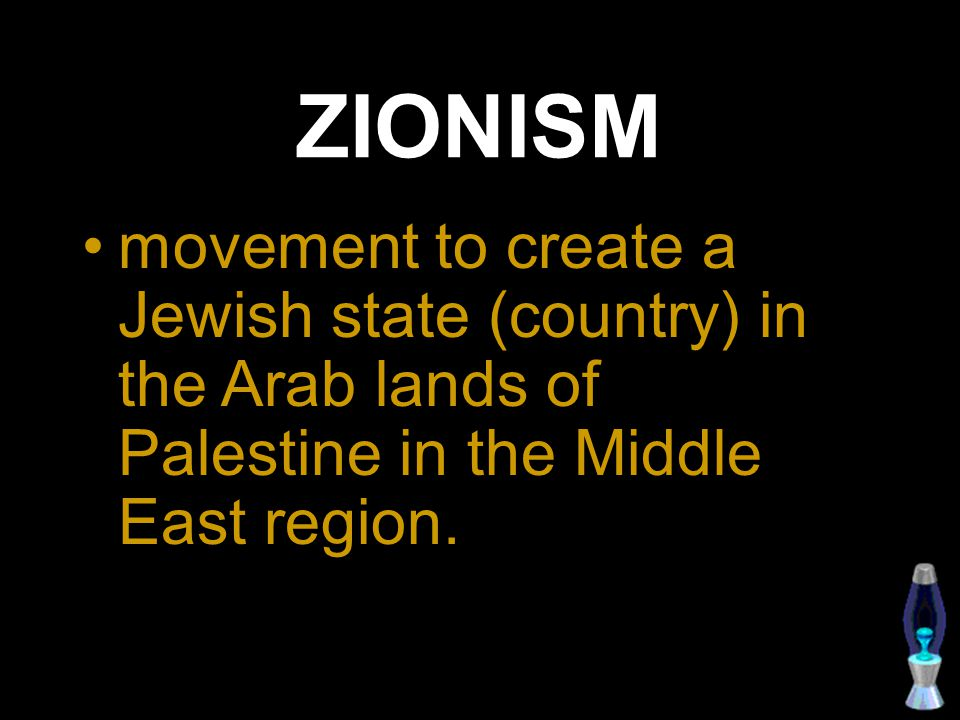 ZIONISM movement to create a Jewish state (country) in the Arab lands of Palestine in the Middle East region.