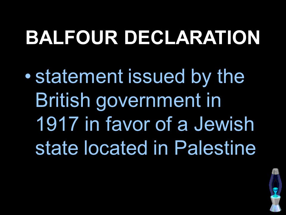 BALFOUR DECLARATION statement issued by the British government in 1917 in favor of a Jewish state located in Palestine.