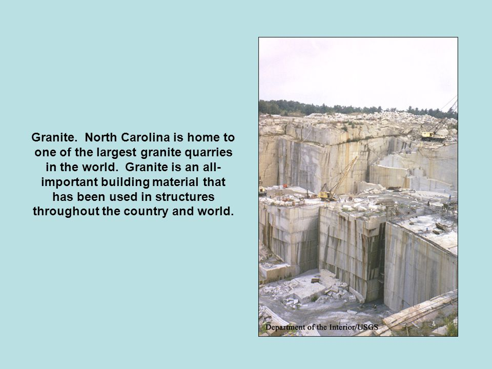 Granite. North Carolina is home to one of the largest granite quarries in the world.