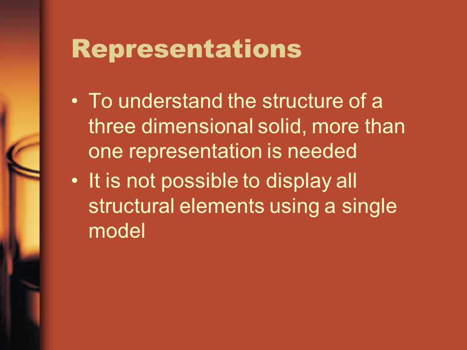 Representations To understand the structure of a three dimensional solid, more than one representation is needed.