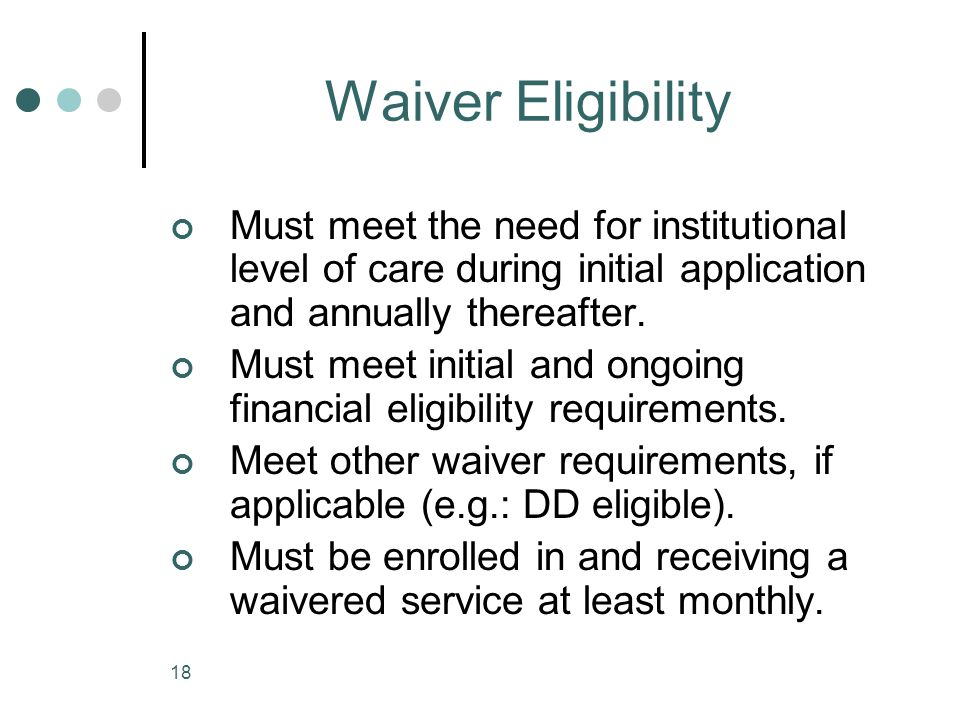 Waiver Eligibility Must meet the need for institutional level of care during initial application and annually thereafter.