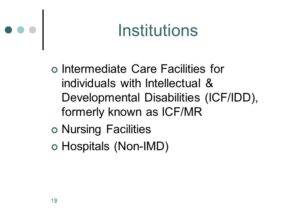 Institutions Intermediate Care Facilities for individuals with Intellectual & Developmental Disabilities (ICF/IDD), formerly known as ICF/MR.