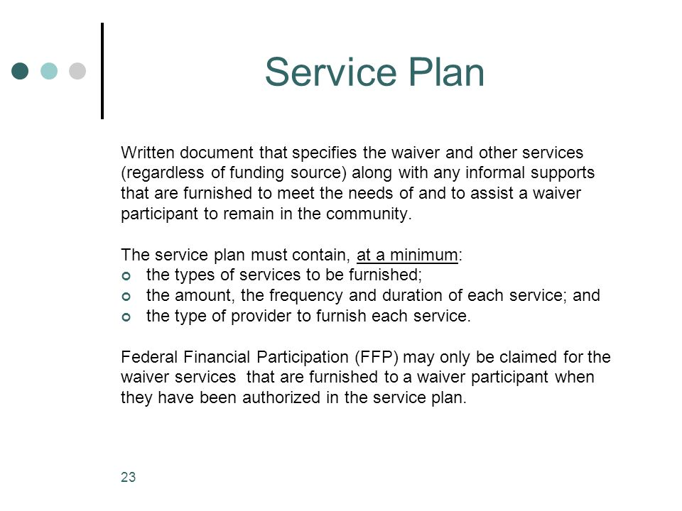 Service Plan Written document that specifies the waiver and other services. (regardless of funding source) along with any informal supports.