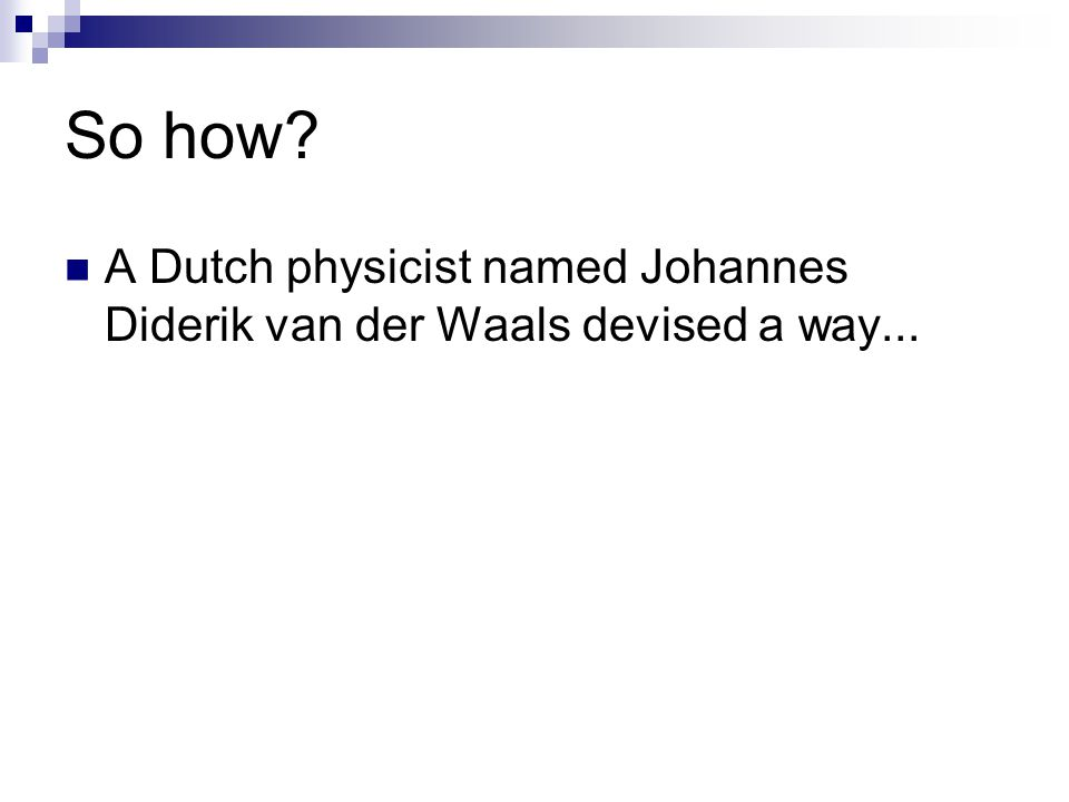 So how A Dutch physicist named Johannes Diderik van der Waals devised a way...