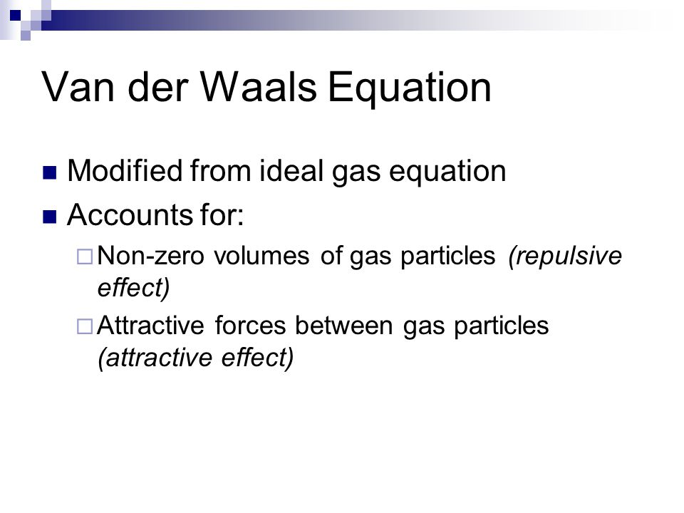 Van der Waals Equation Modified from ideal gas equation Accounts for: