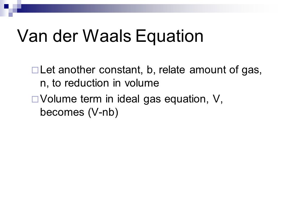 Van der Waals Equation Let another constant, b, relate amount of gas, n, to reduction in volume.