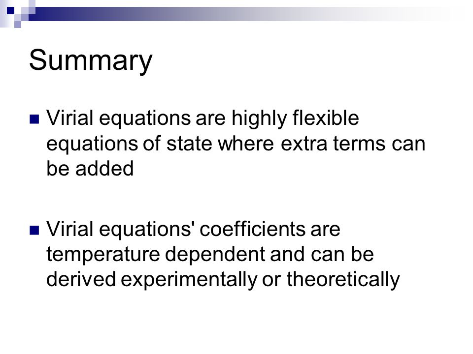 Summary Virial equations are highly flexible equations of state where extra terms can be added.