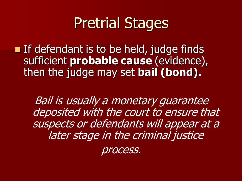 Pretrial Stages If defendant is to be held, judge finds sufficient probable cause (evidence), then the judge may set bail (bond).