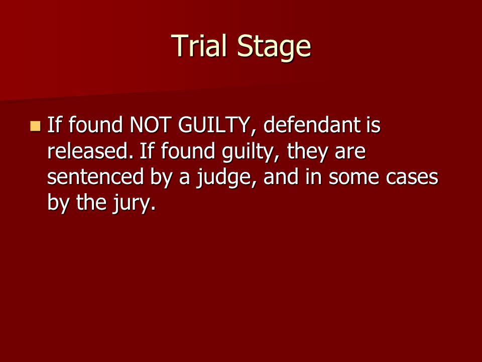 Trial Stage If found NOT GUILTY, defendant is released.