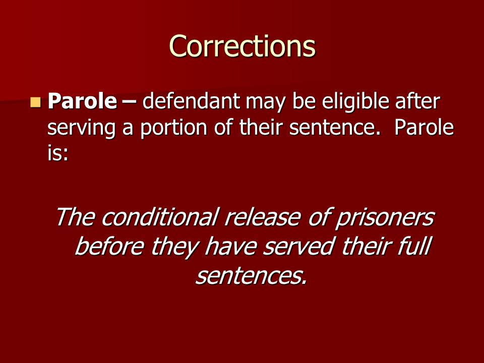 Corrections Parole – defendant may be eligible after serving a portion of their sentence. Parole is: