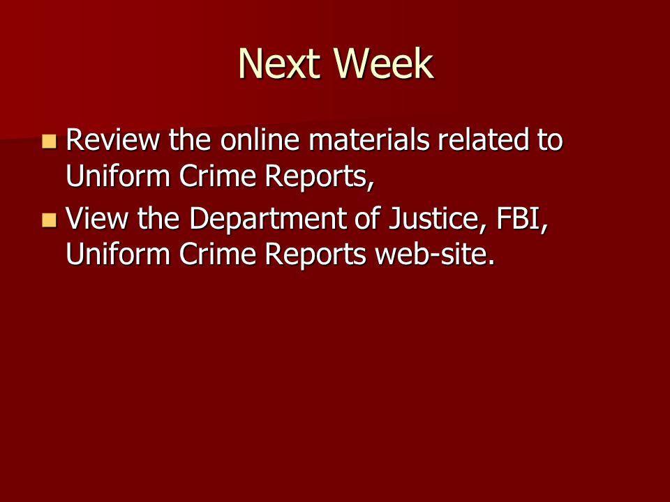 Next Week Review the online materials related to Uniform Crime Reports, View the Department of Justice, FBI, Uniform Crime Reports web-site.