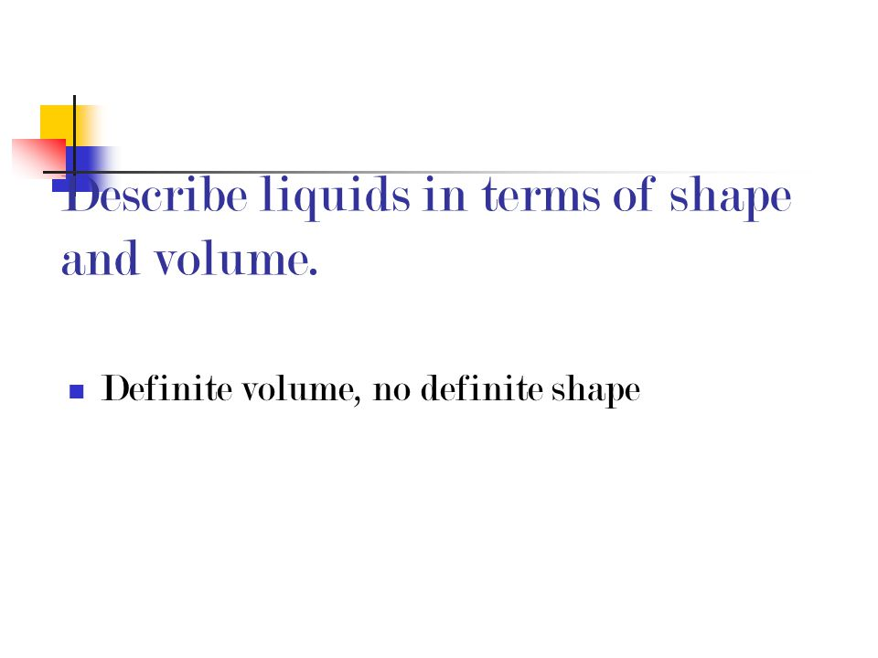 Describe liquids in terms of shape and volume.