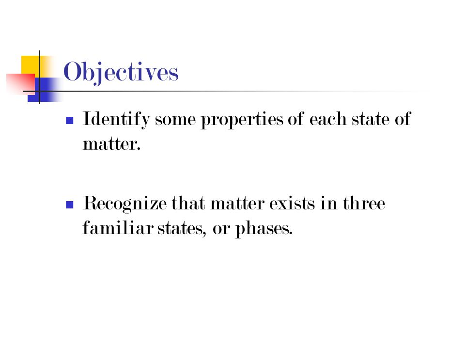 Objectives Identify some properties of each state of matter.