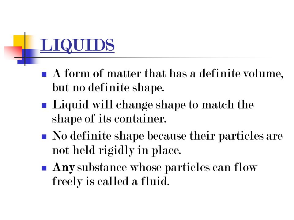 LIQUIDS A form of matter that has a definite volume, but no definite shape. Liquid will change shape to match the shape of its container.