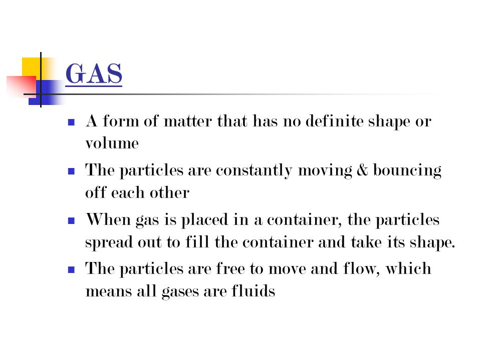 GAS A form of matter that has no definite shape or volume