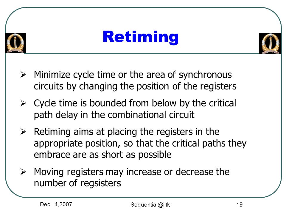 Retiming Minimize cycle time or the area of synchronous circuits by changing the position of the registers.