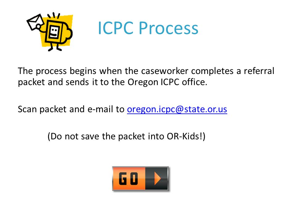 ICPC Process The process begins when the caseworker completes a referral packet and sends it to the Oregon ICPC office.