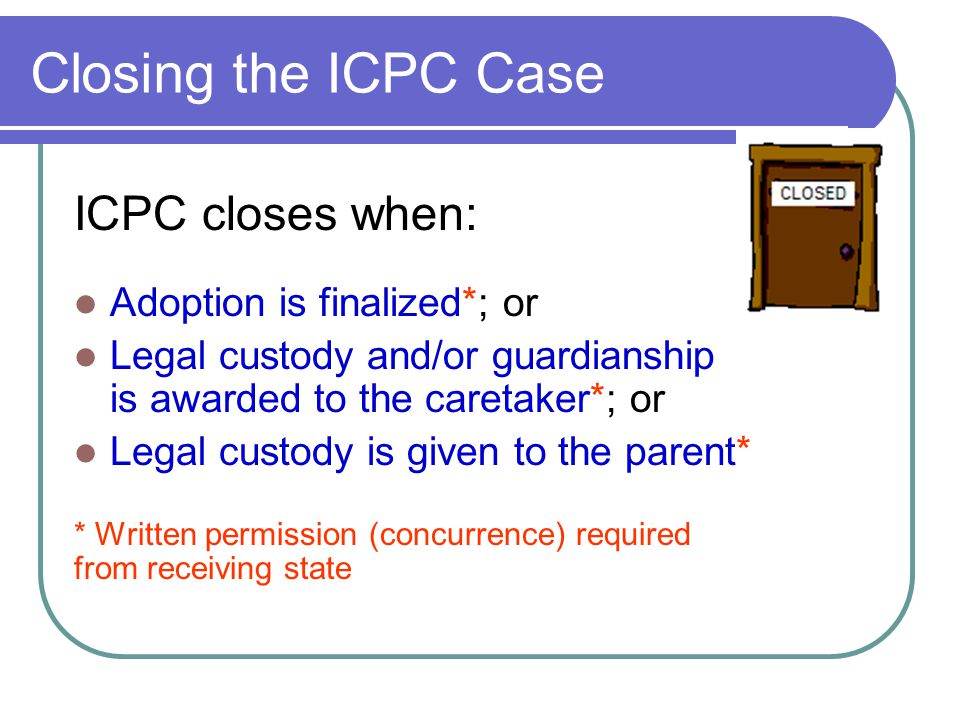 Closing the ICPC Case ICPC closes when: Adoption is finalized*; or