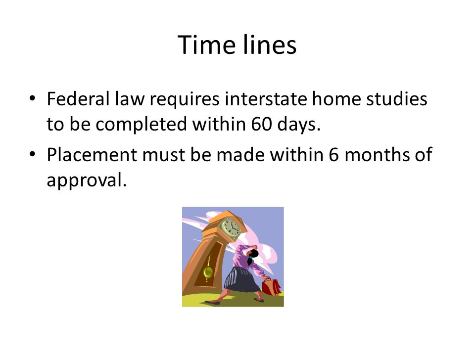 Time lines Federal law requires interstate home studies to be completed within 60 days.