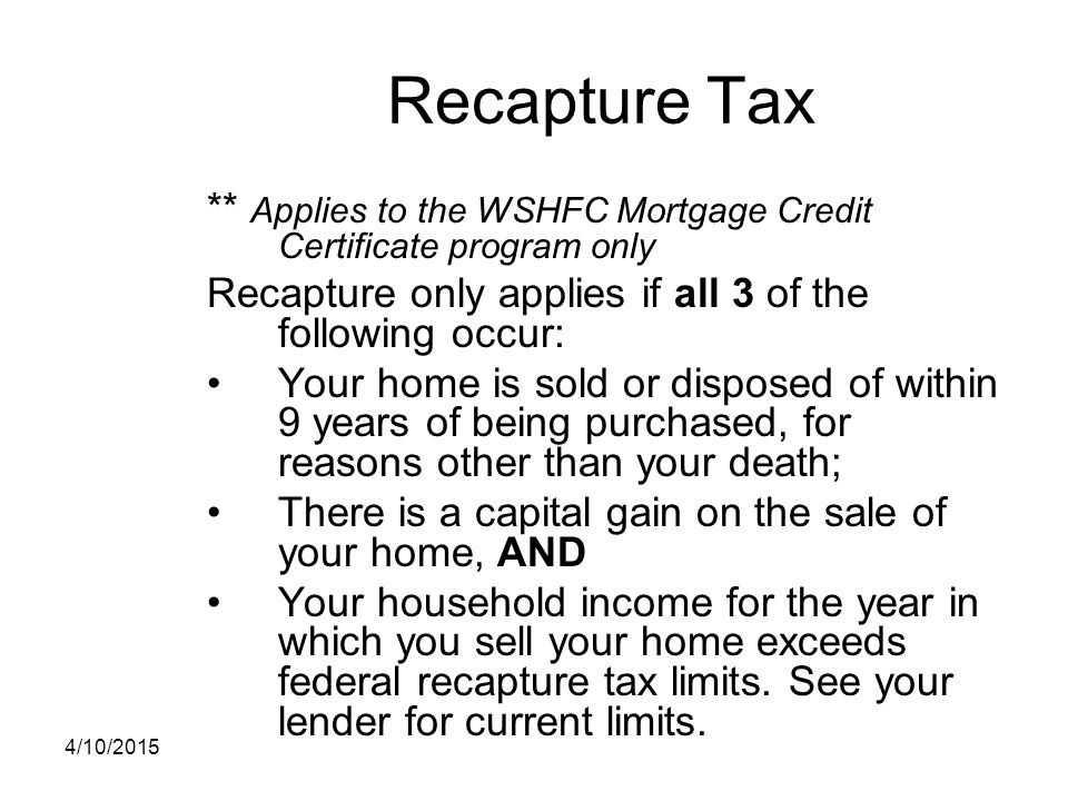 Recapture Tax ** Applies to the WSHFC Mortgage Credit Certificate program only. Recapture only applies if all 3 of the following occur: