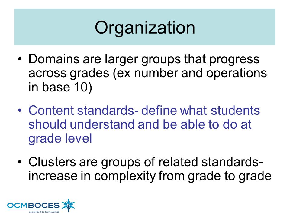 Organization Domains are larger groups that progress across grades (ex number and operations in base 10)