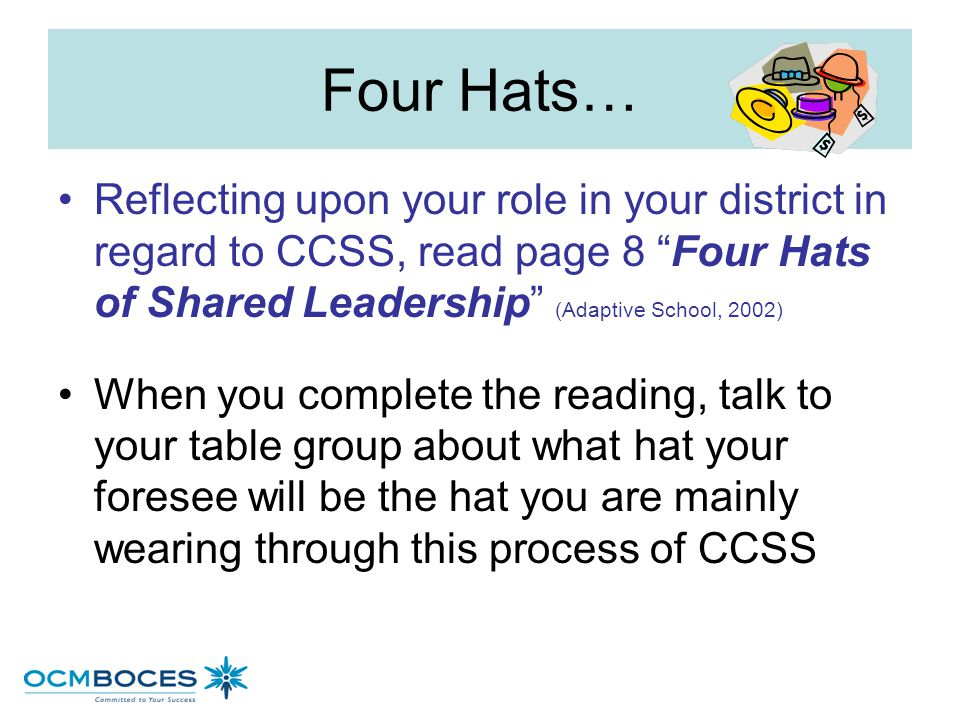 Four Hats… Reflecting upon your role in your district in regard to CCSS, read page 8 Four Hats of Shared Leadership (Adaptive School, 2002)