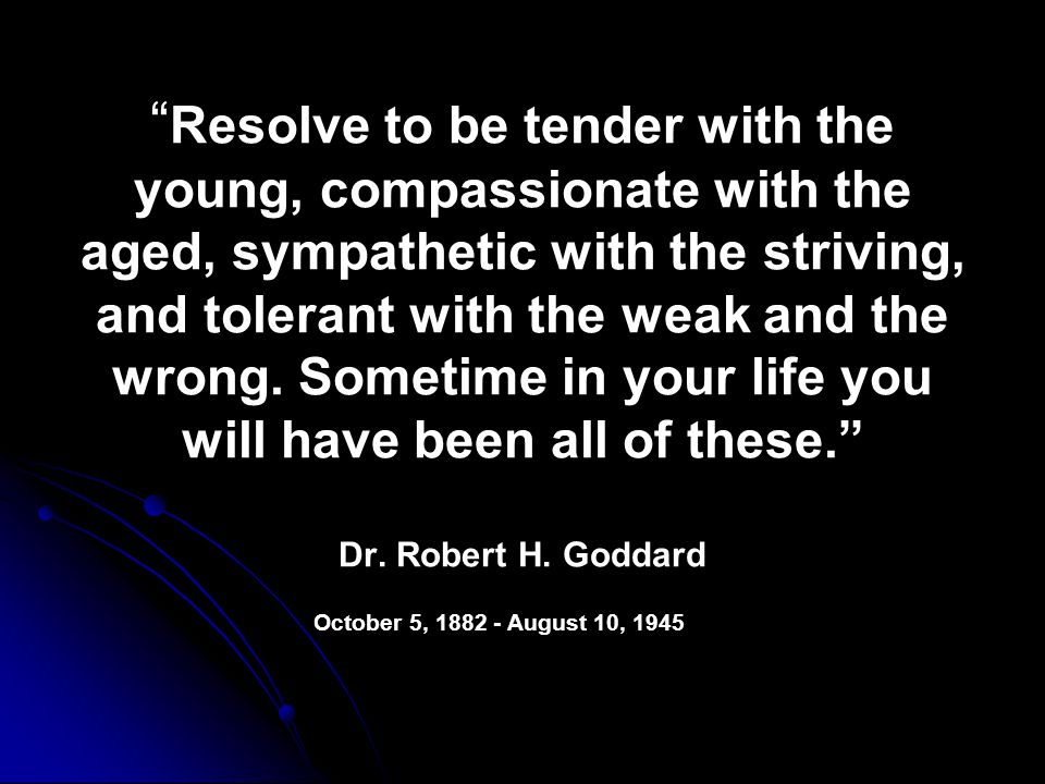 Resolve to be tender with the young, compassionate with the aged, sympathetic with the striving, and tolerant with the weak and the wrong.