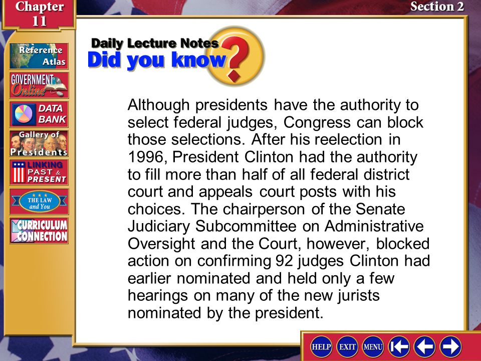 Although presidents have the authority to select federal judges, Congress can block those selections. After his reelection in 1996, President Clinton had the authority to fill more than half of all federal district court and appeals court posts with his choices. The chairperson of the Senate Judiciary Subcommittee on Administrative Oversight and the Court, however, blocked action on confirming 92 judges Clinton had earlier nominated and held only a few hearings on many of the new jurists nominated by the president.