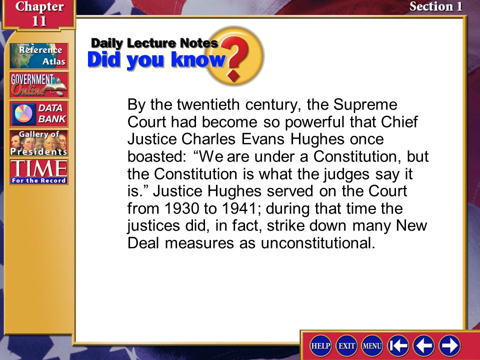 By the twentieth century, the Supreme Court had become so powerful that Chief Justice Charles Evans Hughes once boasted: We are under a Constitution, but the Constitution is what the judges say it is. Justice Hughes served on the Court from 1930 to 1941; during that time the justices did, in fact, strike down many New Deal measures as unconstitutional.