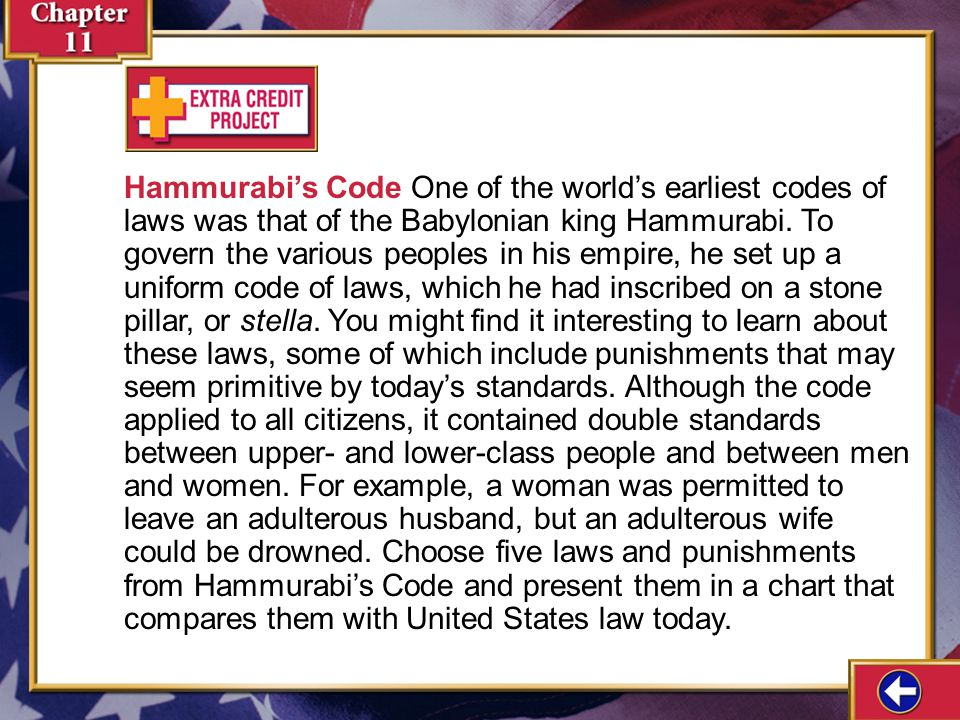 Hammurabi's Code One of the world's earliest codes of laws was that of the Babylonian king Hammurabi. To govern the various peoples in his empire, he set up a uniform code of laws, which he had inscribed on a stone pillar, or stella. You might find it interesting to learn about these laws, some of which include punishments that may seem primitive by today's standards. Although the code applied to all citizens, it contained double standards between upper- and lower-class people and between men and women. For example, a woman was permitted to leave an adulterous husband, but an adulterous wife could be drowned. Choose five laws and punishments from Hammurabi's Code and present them in a chart that compares them with United States law today.
