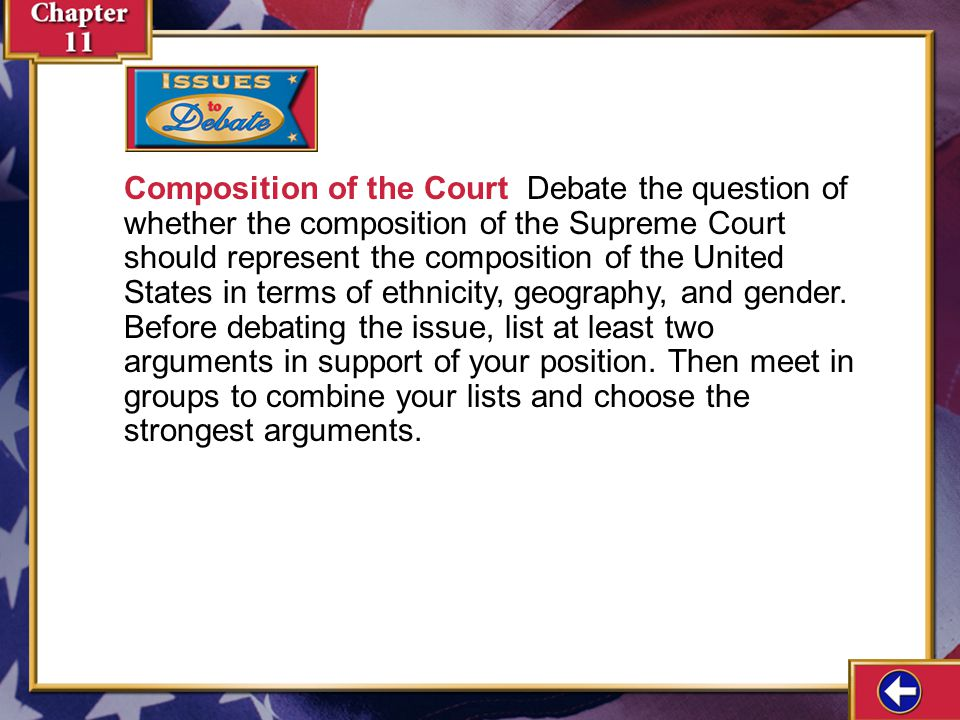 Composition of the Court Debate the question of whether the composition of the Supreme Court should represent the composition of the United States in terms of ethnicity, geography, and gender. Before debating the issue, list at least two arguments in support of your position. Then meet in groups to combine your lists and choose the strongest arguments.