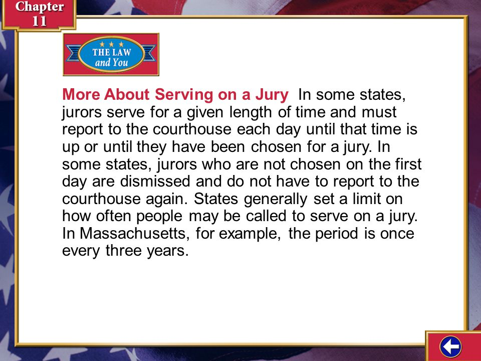 More About Serving on a Jury In some states, jurors serve for a given length of time and must report to the courthouse each day until that time is up or until they have been chosen for a jury. In some states, jurors who are not chosen on the first day are dismissed and do not have to report to the courthouse again. States generally set a limit on how often people may be called to serve on a jury. In Massachusetts, for example, the period is once every three years.