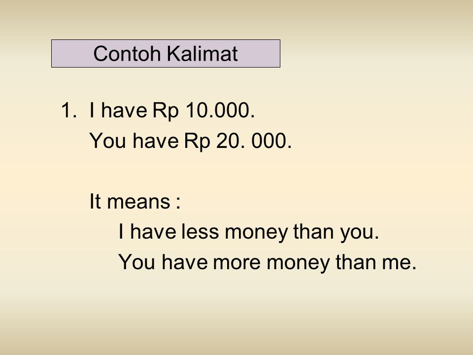 Contoh Kalimat 1. I have Rp 10.000. You have Rp 20. 000. It means : I have less money than you.
