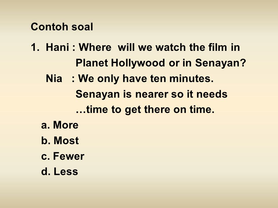 Contoh soal 1. Hani : Where will we watch the film in. Planet Hollywood or in Senayan Nia : We only have ten minutes.