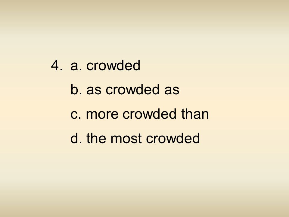 4. a. crowded b. as crowded as c. more crowded than d. the most crowded
