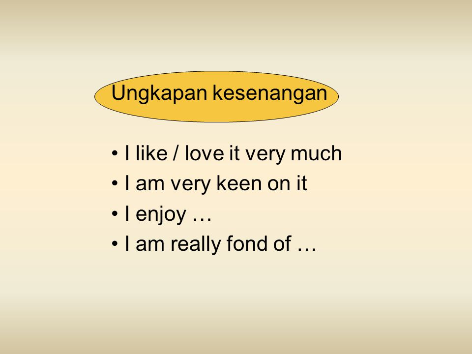 Ungkapan kesenangan I like / love it very much I am very keen on it I enjoy … I am really fond of …