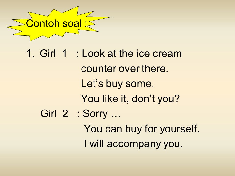 Contoh soal : Girl 1 : Look at the ice cream. counter over there. Let's buy some. You like it, don't you