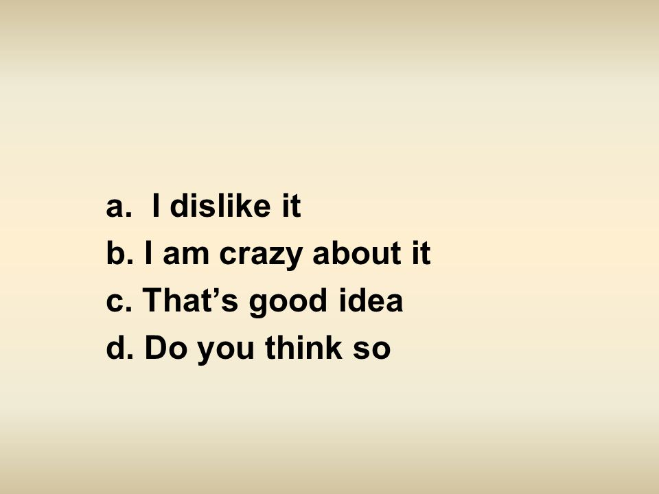 a. I dislike it b. I am crazy about it c. That's good idea d. Do you think so
