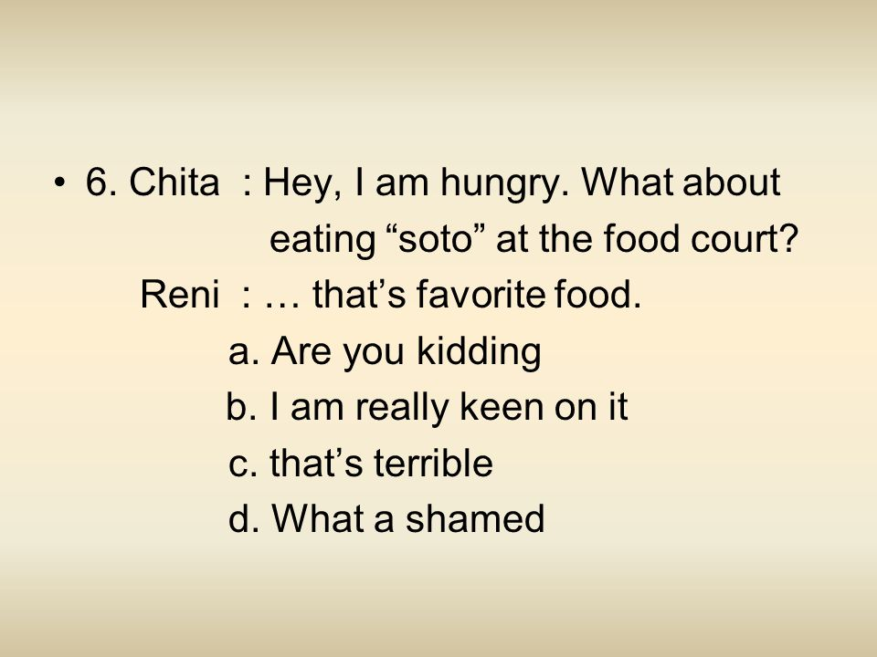 6. Chita : Hey, I am hungry. What about