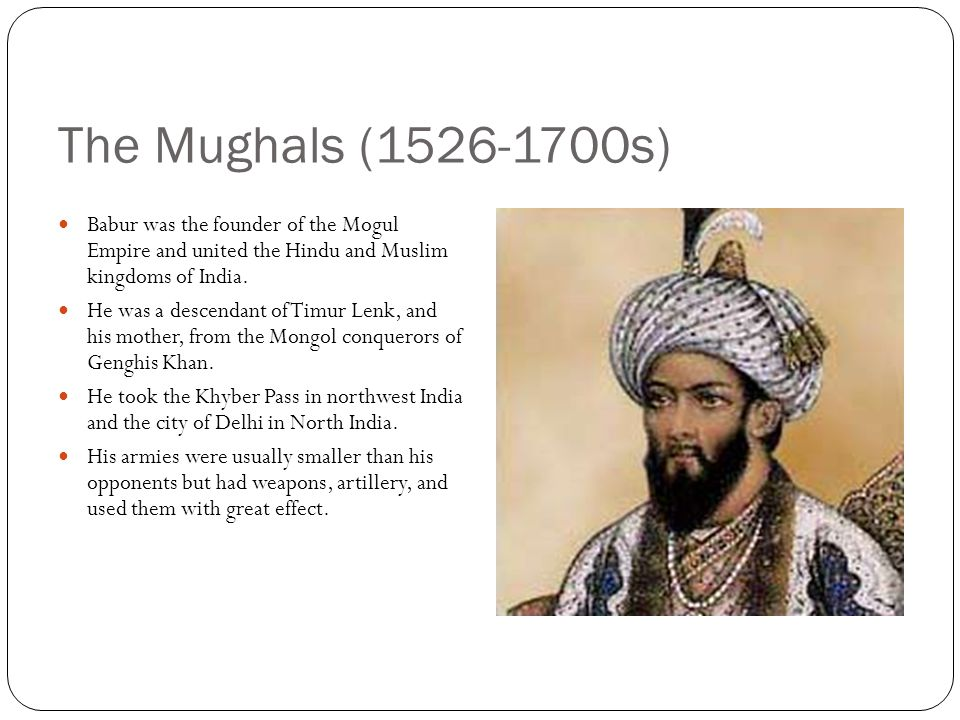 The Mughals (1526-1700s) Babur was the founder of the Mogul Empire and united the Hindu and Muslim kingdoms of India.