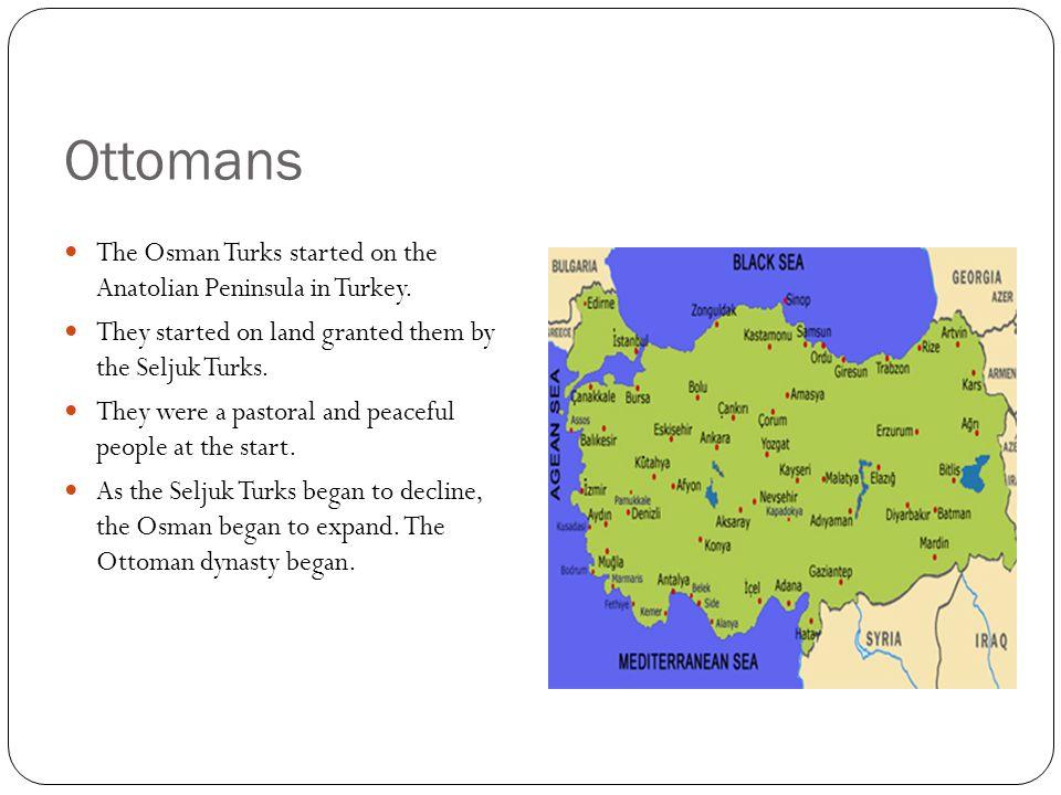 Ottomans The Osman Turks started on the Anatolian Peninsula in Turkey.
