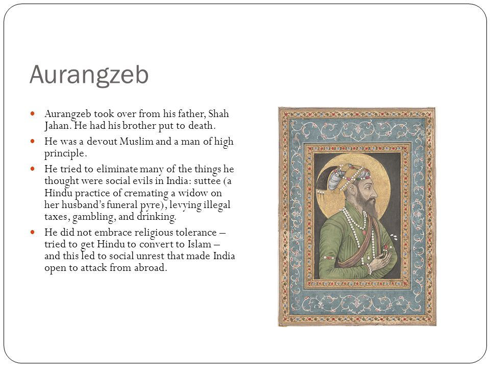 Aurangzeb Aurangzeb took over from his father, Shah Jahan. He had his brother put to death. He was a devout Muslim and a man of high principle.