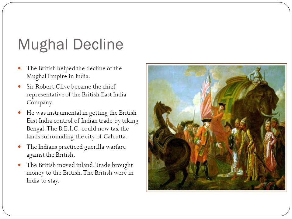 Mughal Decline The British helped the decline of the Mughal Empire in India.