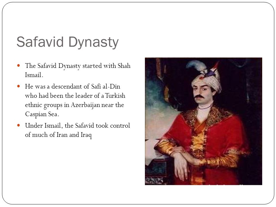 Safavid Dynasty The Safavid Dynasty started with Shah Ismail.