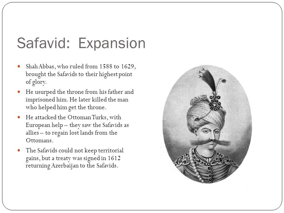 Safavid: Expansion Shah Abbas, who ruled from 1588 to 1629, brought the Safavids to their highest point of glory.