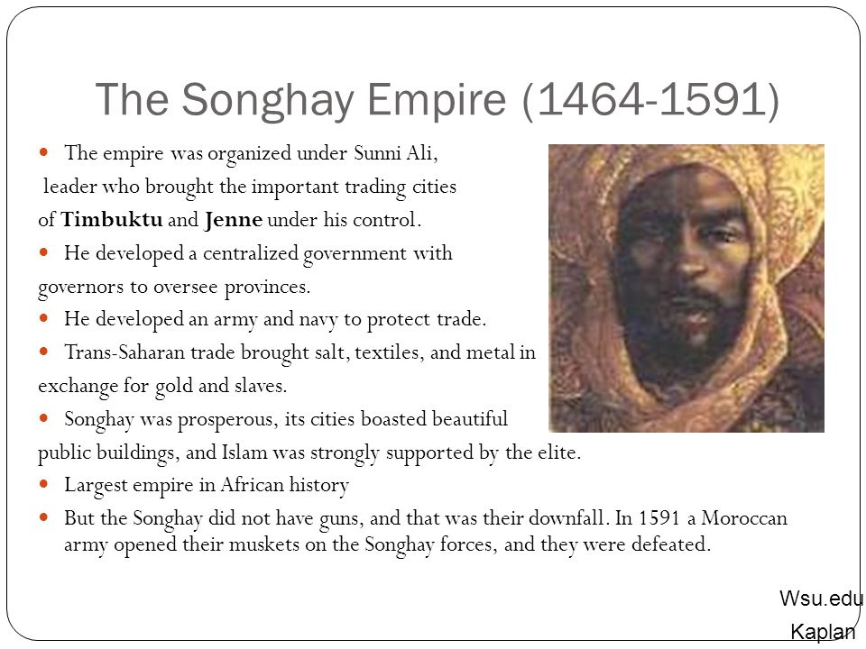 The Songhay Empire (1464-1591) The empire was organized under Sunni Ali, leader who brought the important trading cities.