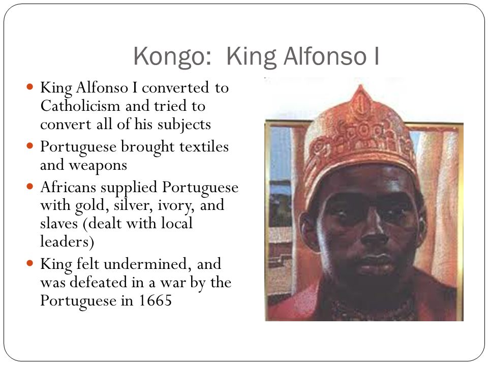 Kongo: King Alfonso I King Alfonso I converted to Catholicism and tried to convert all of his subjects.