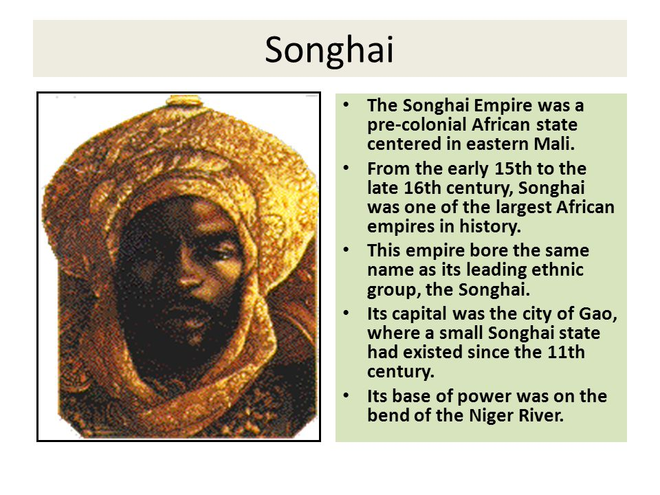 Songhai The Songhai Empire was a pre-colonial African state centered in eastern Mali.